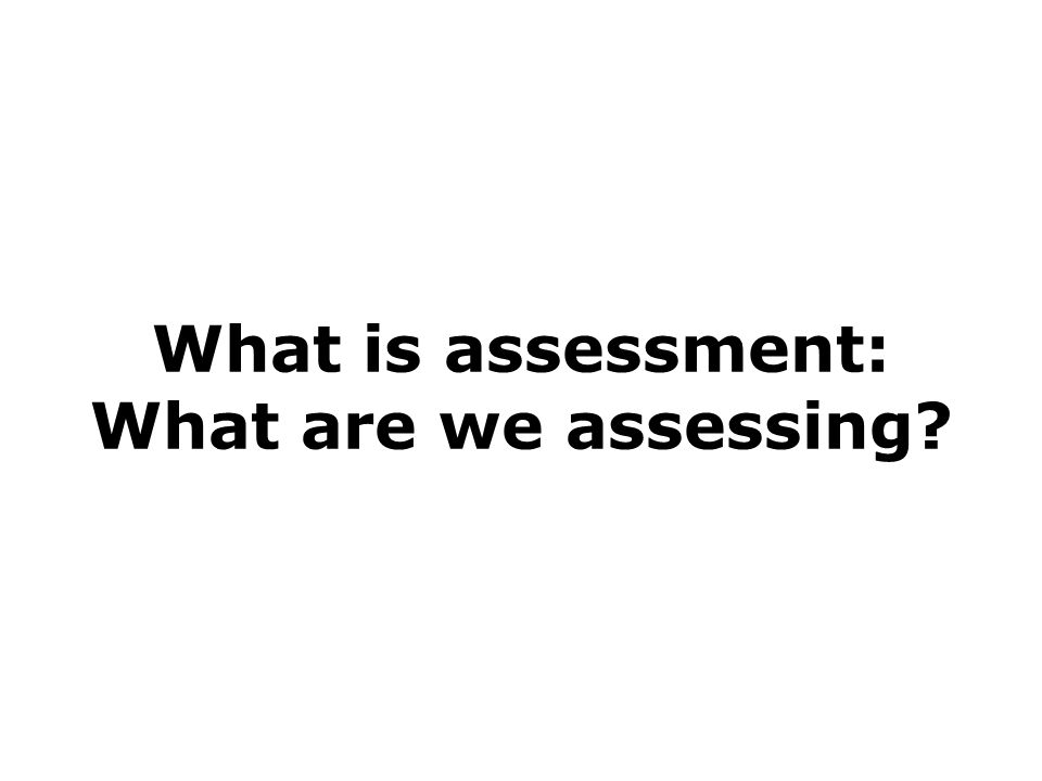 What is assessment: What are we assessing