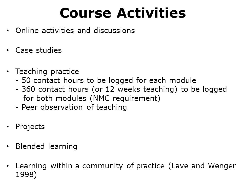 Course Activities Online activities and discussions Case studies Teaching practice - 50 contact hours to be logged for each module - 360 contact hours (or 12 weeks teaching) to be logged for both modules (NMC requirement) - Peer observation of teaching Projects Blended learning Learning within a community of practice (Lave and Wenger 1998)