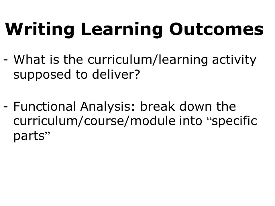 Writing Learning Outcomes -What is the curriculum/learning activity supposed to deliver.