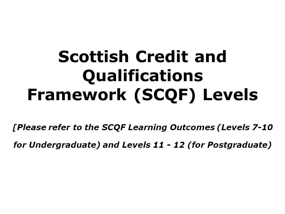 Writing Learning Outcomes Refer to the SCQF Guidelines for: Levels – Undergraduate (SCQF Levels 7 – 10) or Masters (SCQF Level 11) Specific Domains: Knowledge and Understanding, Intellectual Skills, Practical Skills, Employability, etc.) -Write effective learning outcomes for the specific parts using the SMART approach.