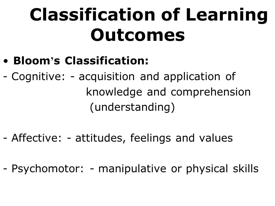 Bloom s Classification: - Cognitive: - acquisition and application of knowledge and comprehension (understanding) - Affective: - attitudes, feelings and values - Psychomotor: - manipulative or physical skills