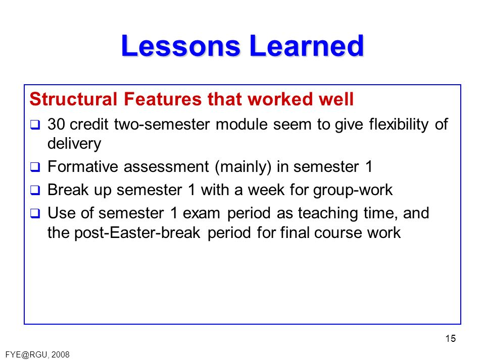 FYE@RGU, 2008 15 Lessons Learned Structural Features that worked well 30 credit two-semester module seem to give flexibility of delivery Formative assessment (mainly) in semester 1 Break up semester 1 with a week for group-work Use of semester 1 exam period as teaching time, and the post-Easter-break period for final course work