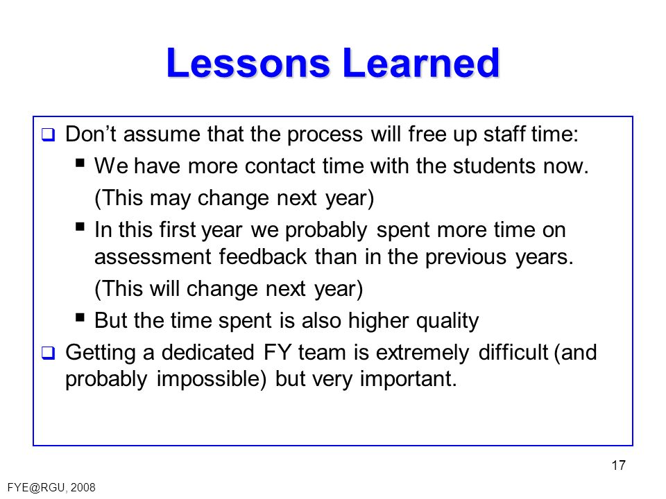 FYE@RGU, 2008 17 Lessons Learned Dont assume that the process will free up staff time: We have more contact time with the students now.