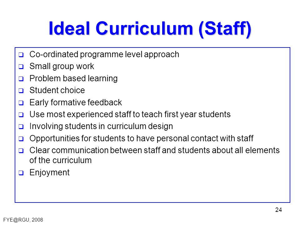 FYE@RGU, 2008 24 Ideal Curriculum (Staff) Co-ordinated programme level approach Small group work Problem based learning Student choice Early formative feedback Use most experienced staff to teach first year students Involving students in curriculum design Opportunities for students to have personal contact with staff Clear communication between staff and students about all elements of the curriculum Enjoyment