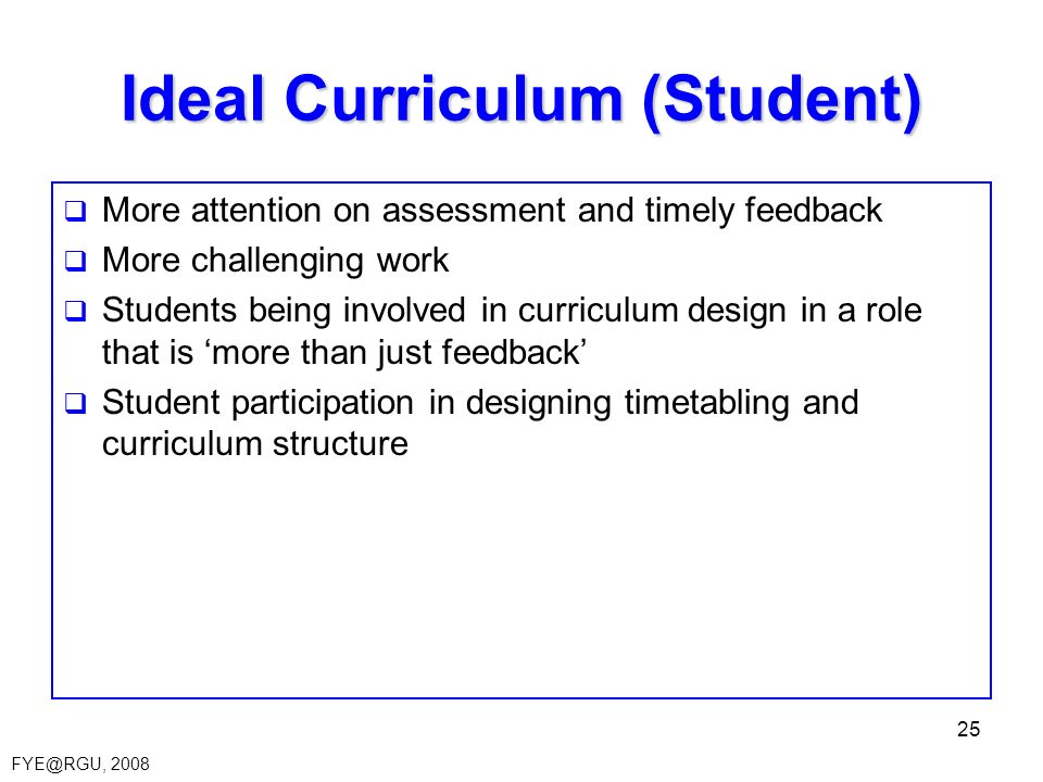 FYE@RGU, 2008 25 Ideal Curriculum (Student) More attention on assessment and timely feedback More challenging work Students being involved in curricul