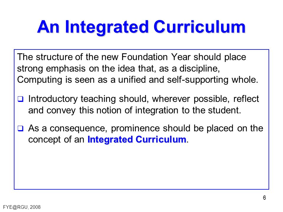 FYE@RGU, 2008 6 An Integrated Curriculum The structure of the new Foundation Year should place strong emphasis on the idea that, as a discipline, Comp