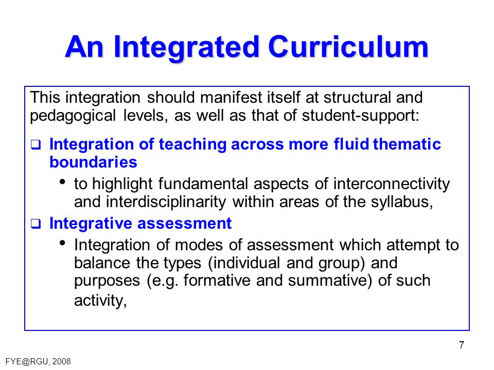 FYE@RGU, 2008 7 An Integrated Curriculum This integration should manifest itself at structural and pedagogical levels, as well as that of student-supp