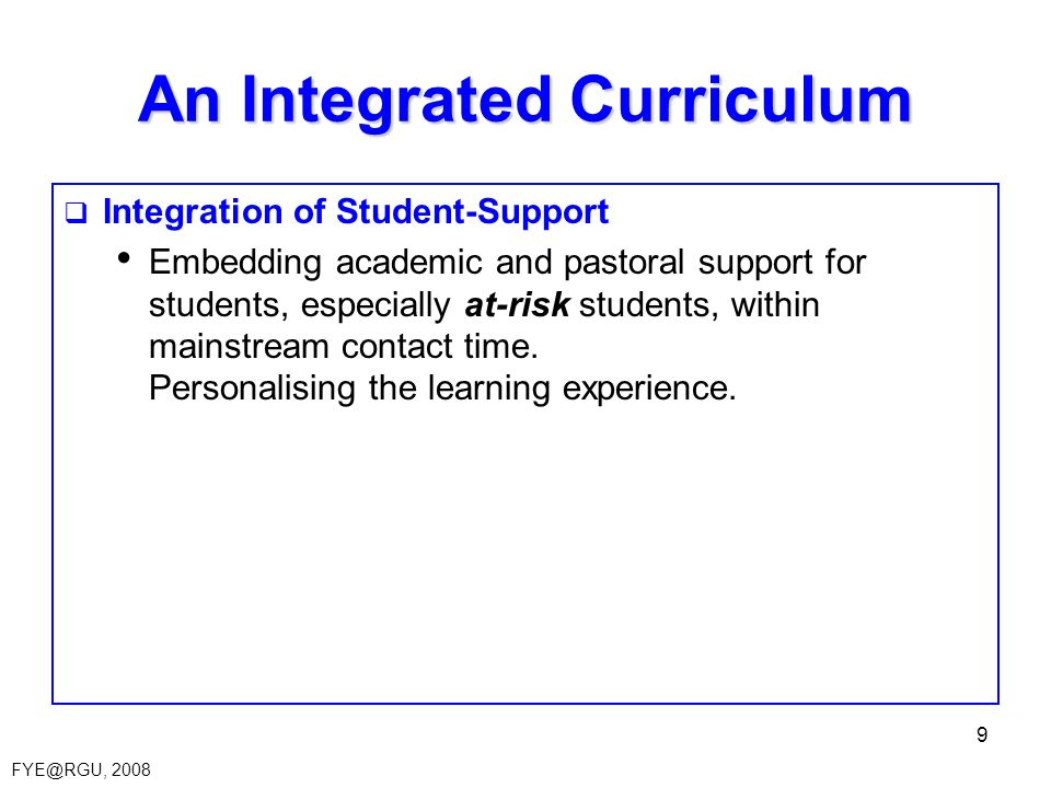 FYE@RGU, 2008 9 An Integrated Curriculum Integration of Student-Support Embedding academic and pastoral support for students, especially at-risk students, within mainstream contact time.