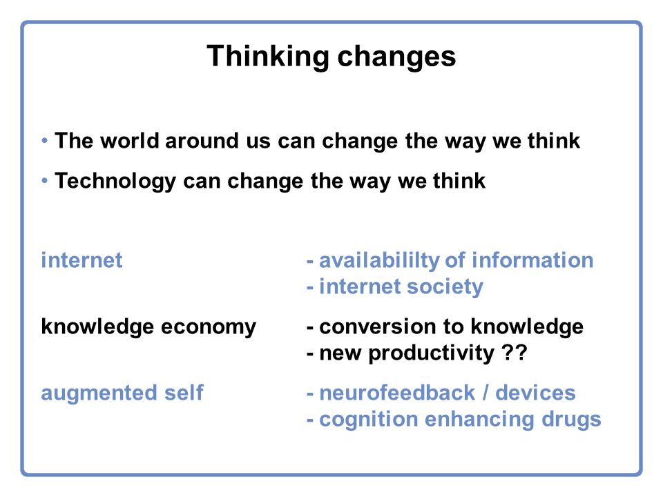 Thinking changes The world around us can change the way we think Technology can change the way we think internet- availabililty of information - internet society knowledge economy- conversion to knowledge - new productivity .