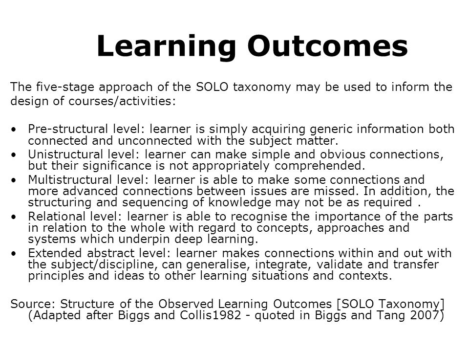 Learning Outcomes The five-stage approach of the SOLO taxonomy may be used to inform the design of courses/activities: Pre-structural level: learner is simply acquiring generic information both connected and unconnected with the subject matter.