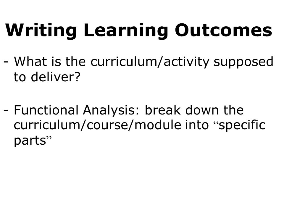 Writing Learning Outcomes -What is the curriculum/activity supposed to deliver.