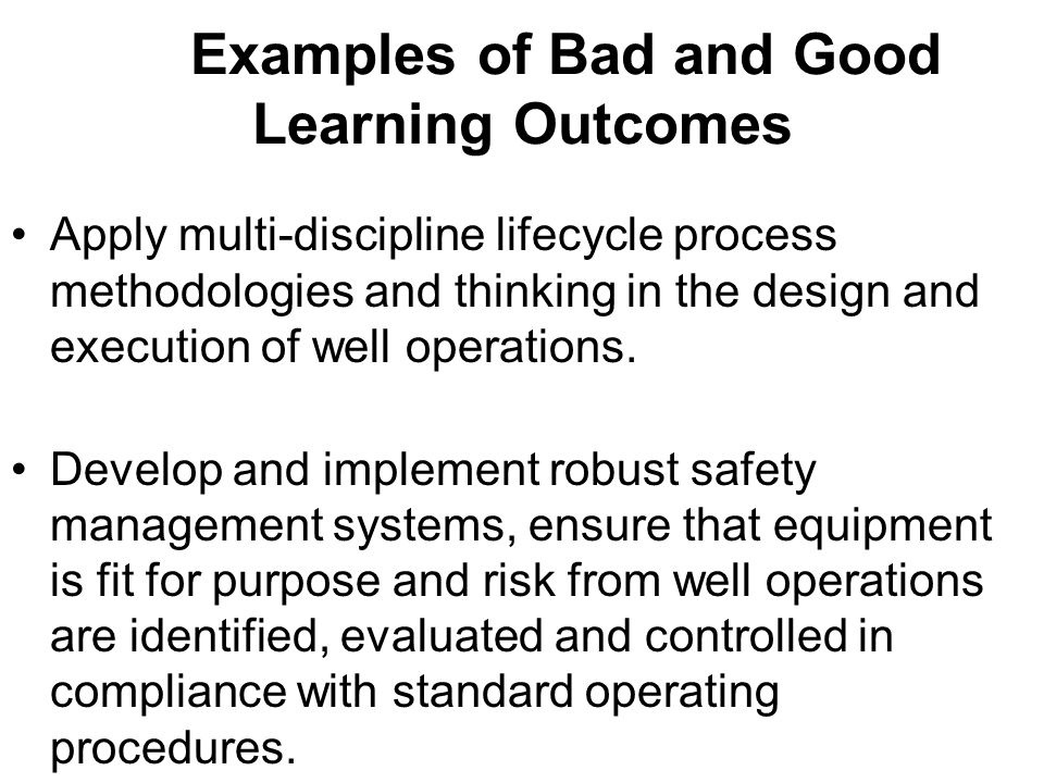 Examples of Bad and Good Learning Outcomes Apply multi-discipline lifecycle process methodologies and thinking in the design and execution of well ope