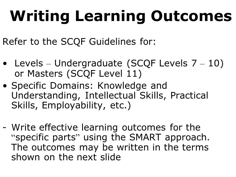 Writing Learning Outcomes Refer to the SCQF Guidelines for: Levels – Undergraduate (SCQF Levels 7 – 10) or Masters (SCQF Level 11) Specific Domains: K