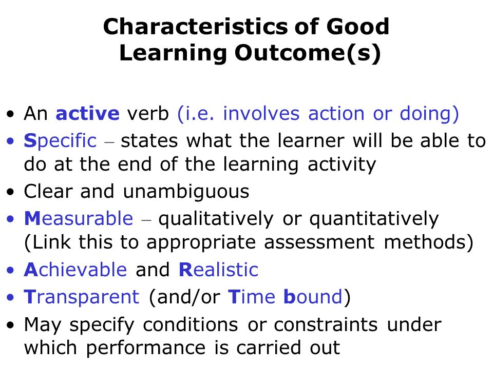 Characteristics of Good Learning Outcome(s) An active verb (i.e. involves action or doing) Specific – states what the learner will be able to do at th