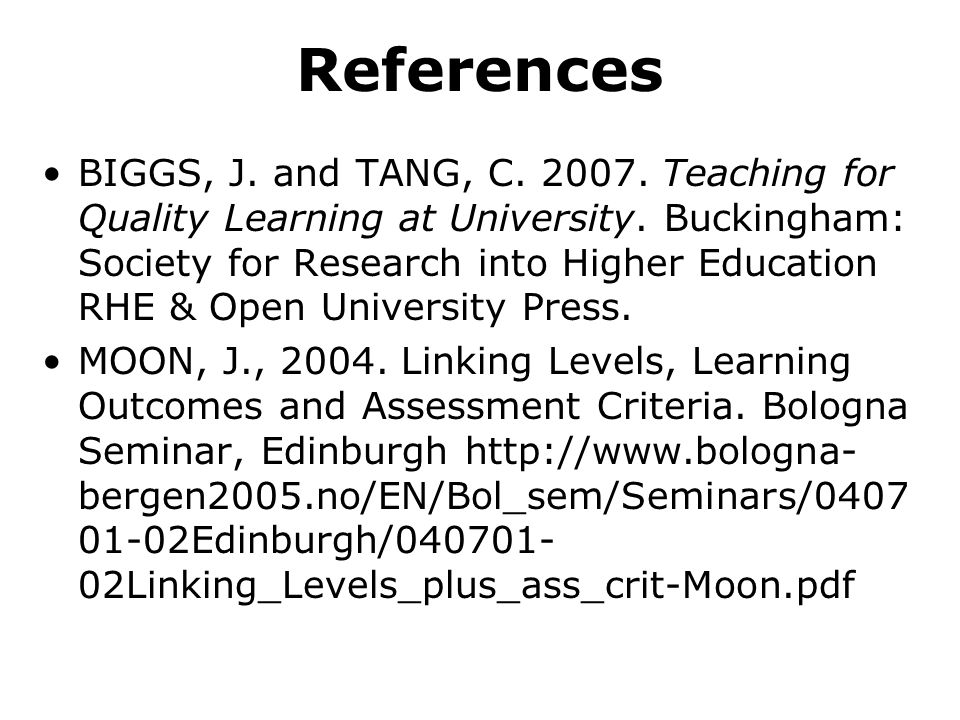 References BIGGS, J. and TANG, C. 2007. Teaching for Quality Learning at University. Buckingham: Society for Research into Higher Education RHE & Open