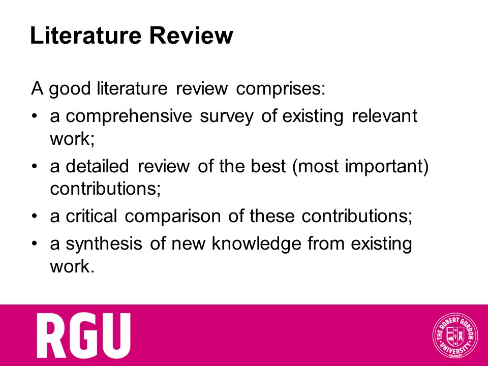 Literature Review A good literature review comprises: a comprehensive survey of existing relevant work; a detailed review of the best (most important)