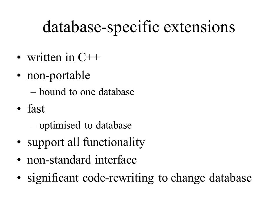 database-specific extensions written in C++ non-portable –bound to one database fast –optimised to database support all functionality non-standard interface significant code-rewriting to change database