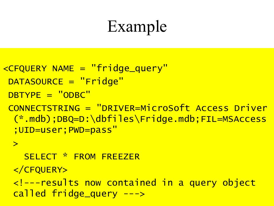 Example <CFQUERY NAME = fridge_query DATASOURCE = Fridge DBTYPE = ODBC CONNECTSTRING = DRIVER=MicroSoft Access Driver (*.mdb);DBQ=D:\dbfiles\Fridge.mdb;FIL=MSAccess ;UID=user;PWD=pass > SELECT * FROM FREEZER