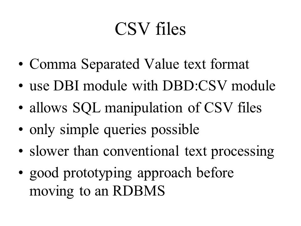 CSV files Comma Separated Value text format use DBI module with DBD:CSV module allows SQL manipulation of CSV files only simple queries possible slower than conventional text processing good prototyping approach before moving to an RDBMS