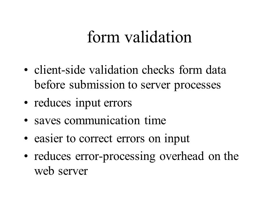 form validation client-side validation checks form data before submission to server processes reduces input errors saves communication time easier to correct errors on input reduces error-processing overhead on the web server