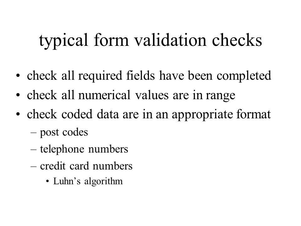 typical form validation checks check all required fields have been completed check all numerical values are in range check coded data are in an appropriate format –post codes –telephone numbers –credit card numbers Luhns algorithm