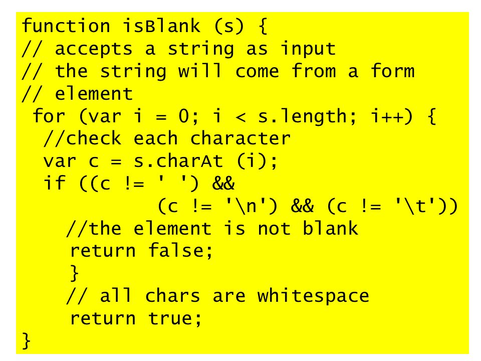 function isBlank (s) { // accepts a string as input // the string will come from a form // element for (var i = 0; i < s.length; i++) { //check each character var c = s.charAt (i); if ((c != ) && (c != \n ) && (c != \t )) //the element is not blank return false; } // all chars are whitespace return true; }