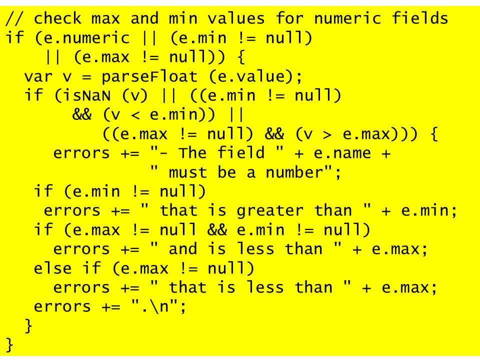// check max and min values for numeric fields if (e.numeric || (e.min != null) || (e.max != null)) { var v = parseFloat (e.value); if (isNaN (v) || ((e.min != null) && (v < e.min)) || ((e.max != null) && (v > e.max))) { errors += - The field + e.name + must be a number ; if (e.min != null) errors += that is greater than + e.min; if (e.max != null && e.min != null) errors += and is less than + e.max; else if (e.max != null) errors += that is less than + e.max; errors += .\n ; }
