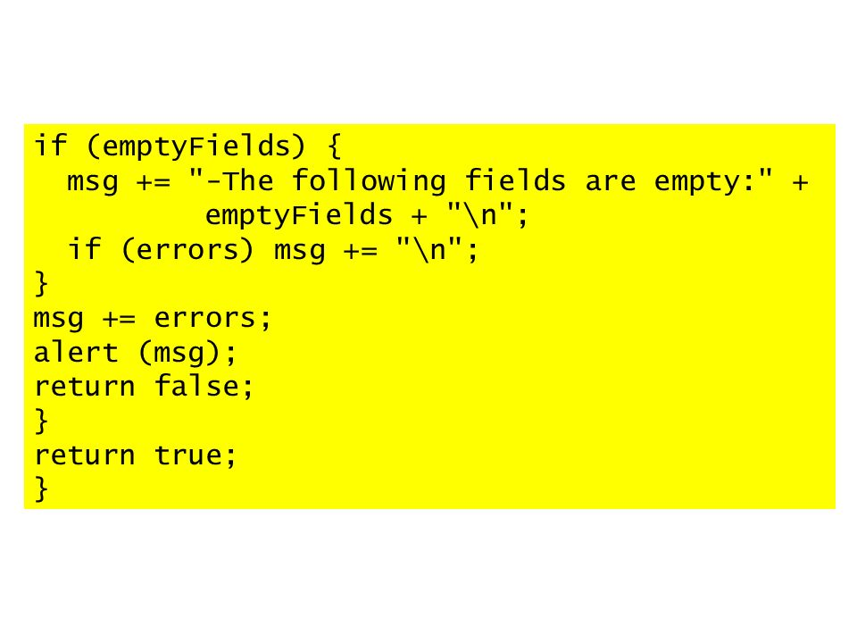 if (emptyFields) { msg += -The following fields are empty: + emptyFields + \n ; if (errors) msg += \n ; } msg += errors; alert (msg); return false; } return true; }