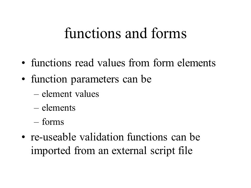 functions and forms functions read values from form elements function parameters can be –element values –elements –forms re-useable validation functions can be imported from an external script file