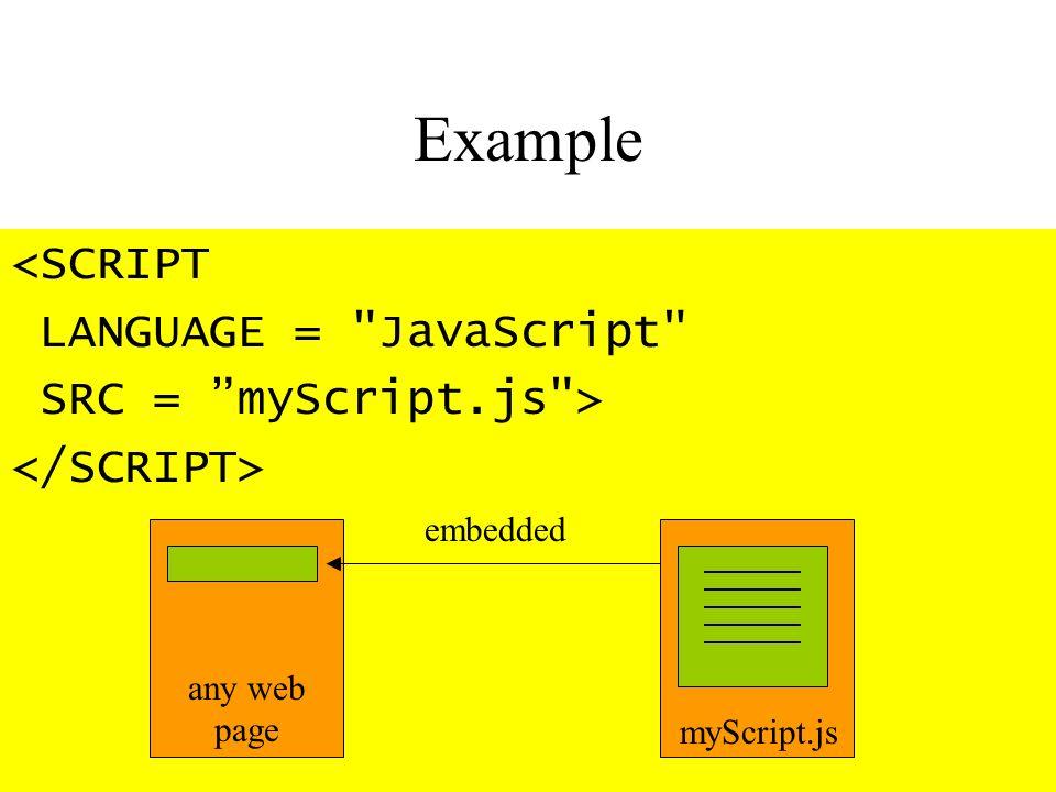 Example <SCRIPT LANGUAGE = JavaScript SRC = myScript.js > myScript.js any web page embedded