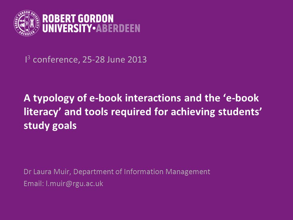 I 3 conference, 25-28 June 2013 A typology of e-book interactions and the e-book literacy and tools required for achieving students study goals Dr Laura Muir, Department of Information Management Email: l.muir@rgu.ac.uk