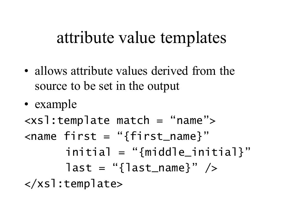 attribute value templates allows attribute values derived from the source to be set in the output example <name first = {first_name} initial = {middle_initial} last = {last_name} />
