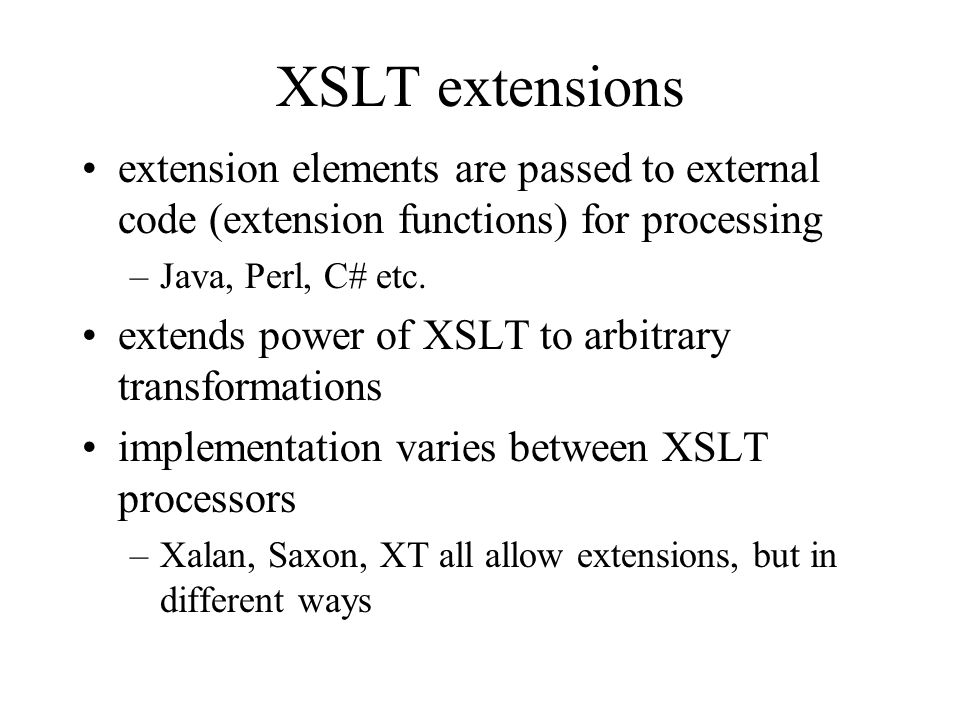XSLT extensions extension elements are passed to external code (extension functions) for processing –Java, Perl, C# etc.