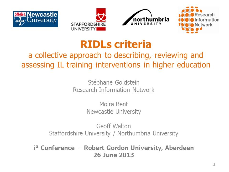 RIDLs criteria a collective approach to describing, reviewing and assessing IL training interventions in higher education Stéphane Goldstein Research Information Network Moira Bent Newcastle University Geoff Walton Staffordshire University / Northumbria University i³ Conference – Robert Gordon University, Aberdeen 26 June 2013 1