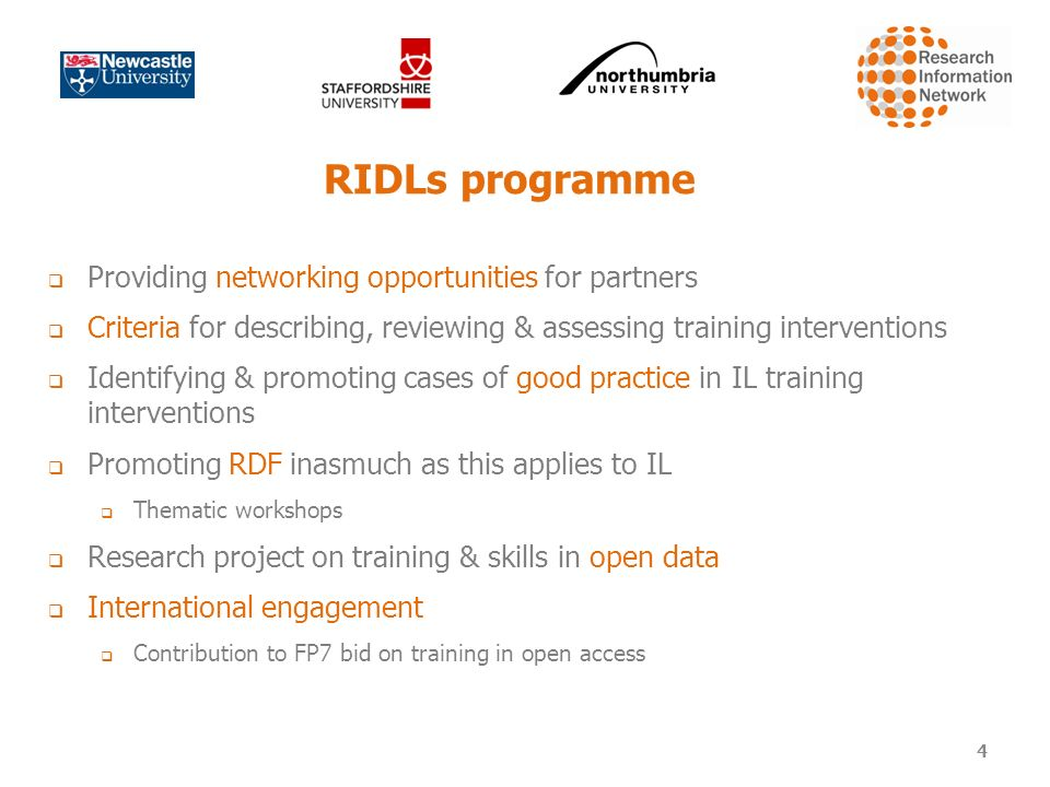 RIDLs programme Providing networking opportunities for partners Criteria for describing, reviewing & assessing training interventions Identifying & promoting cases of good practice in IL training interventions Promoting RDF inasmuch as this applies to IL Thematic workshops Research project on training & skills in open data International engagement Contribution to FP7 bid on training in open access 4