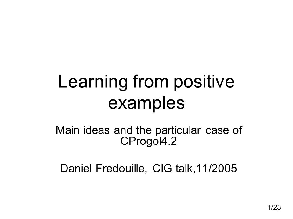 1/23 Learning from positive examples Main ideas and the particular case of CProgol4.2 Daniel Fredouille, CIG talk,11/2005