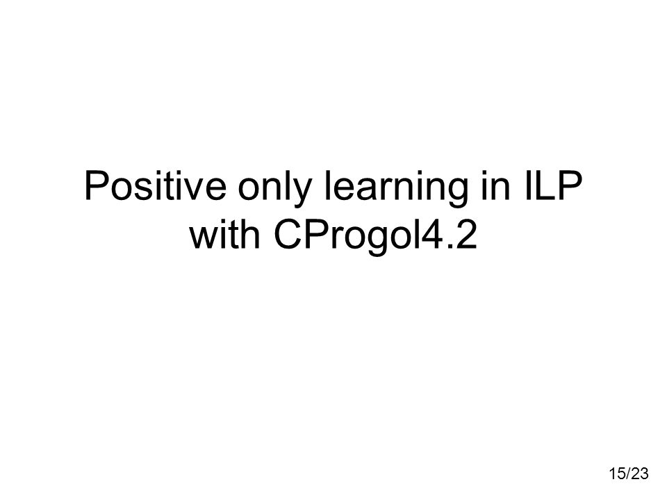 15/23 Positive only learning in ILP with CProgol4.2