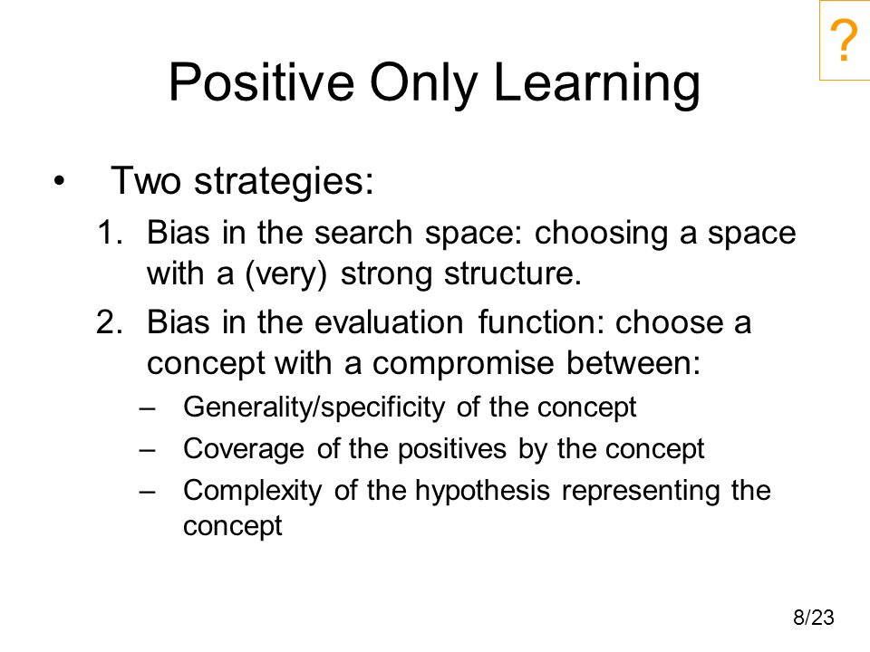 8/23 Positive Only Learning Two strategies: 1.Bias in the search space: choosing a space with a (very) strong structure.