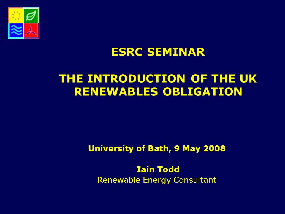 ESRC SEMINAR THE INTRODUCTION OF THE UK RENEWABLES OBLIGATION University of Bath, 9 May 2008 Iain Todd Renewable Energy Consultant