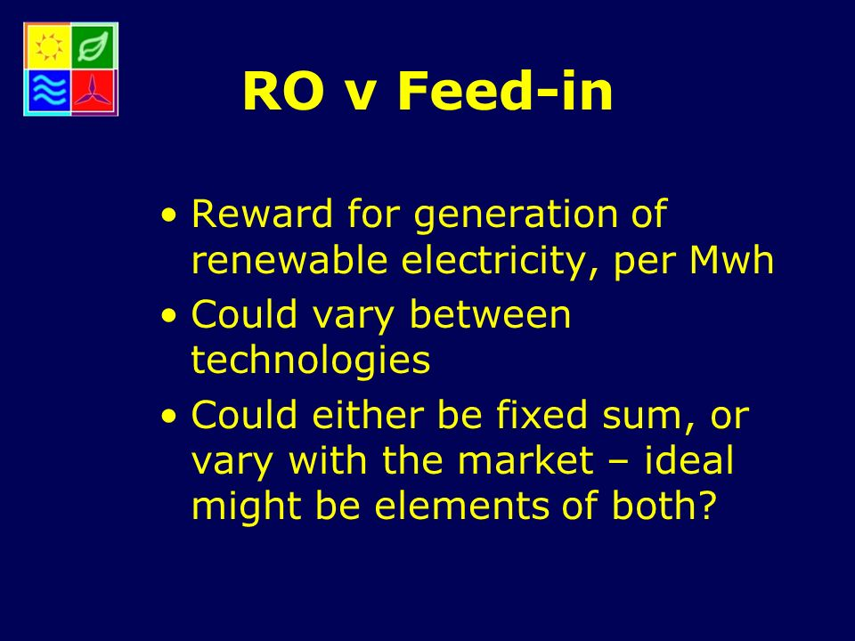 RO v Feed-in Reward for generation of renewable electricity, per Mwh Could vary between technologies Could either be fixed sum, or vary with the market – ideal might be elements of both