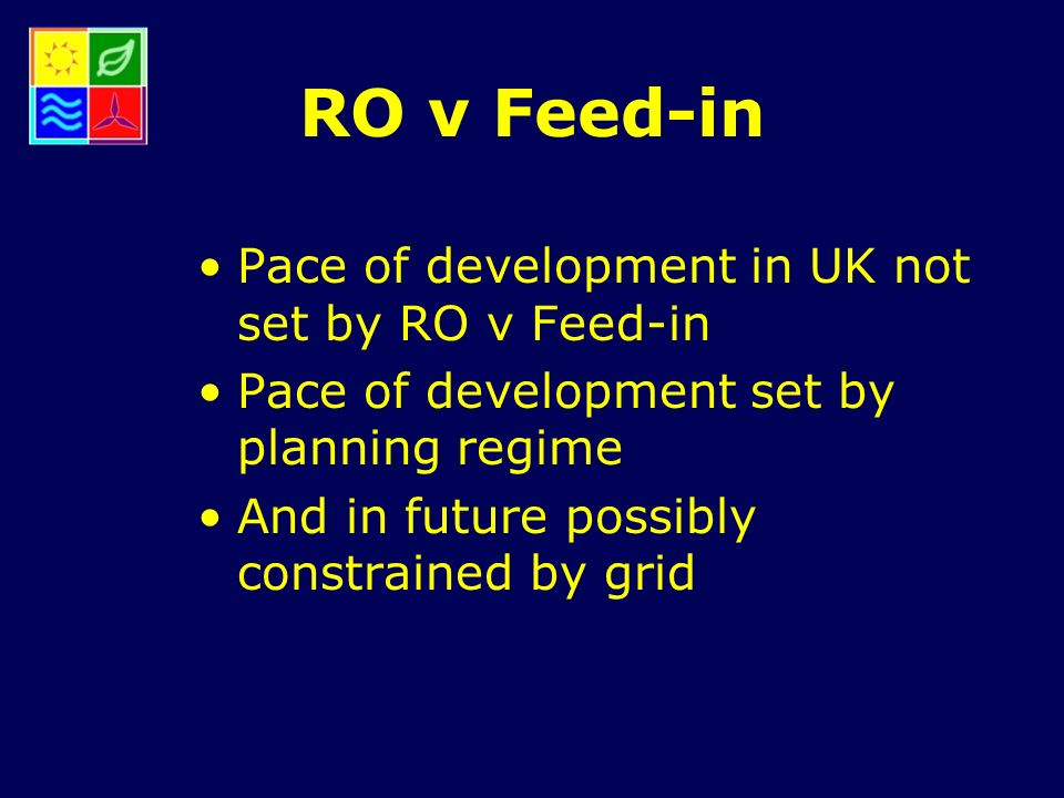 RO v Feed-in Pace of development in UK not set by RO v Feed-in Pace of development set by planning regime And in future possibly constrained by grid