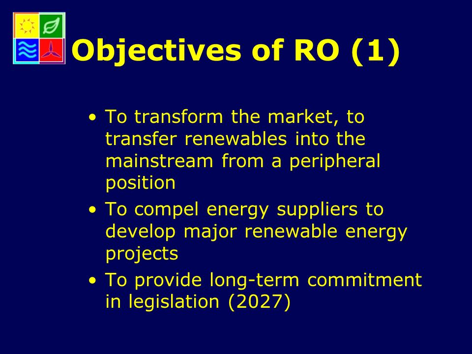Objectives of RO (1) To transform the market, to transfer renewables into the mainstream from a peripheral position To compel energy suppliers to develop major renewable energy projects To provide long-term commitment in legislation (2027)