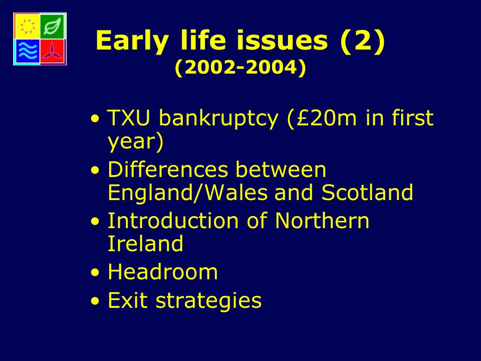 Early life issues (2) (2002-2004) TXU bankruptcy (£20m in first year) Differences between England/Wales and Scotland Introduction of Northern Ireland Headroom Exit strategies