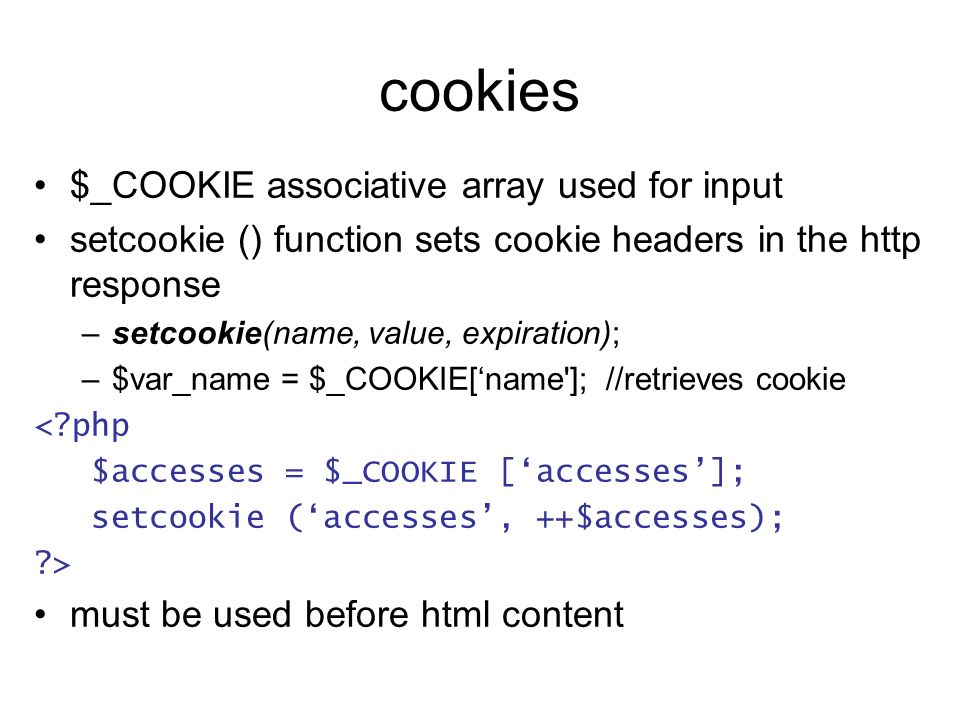 cookies $_COOKIE associative array used for input setcookie () function sets cookie headers in the http response –setcookie(name, value, expiration);
