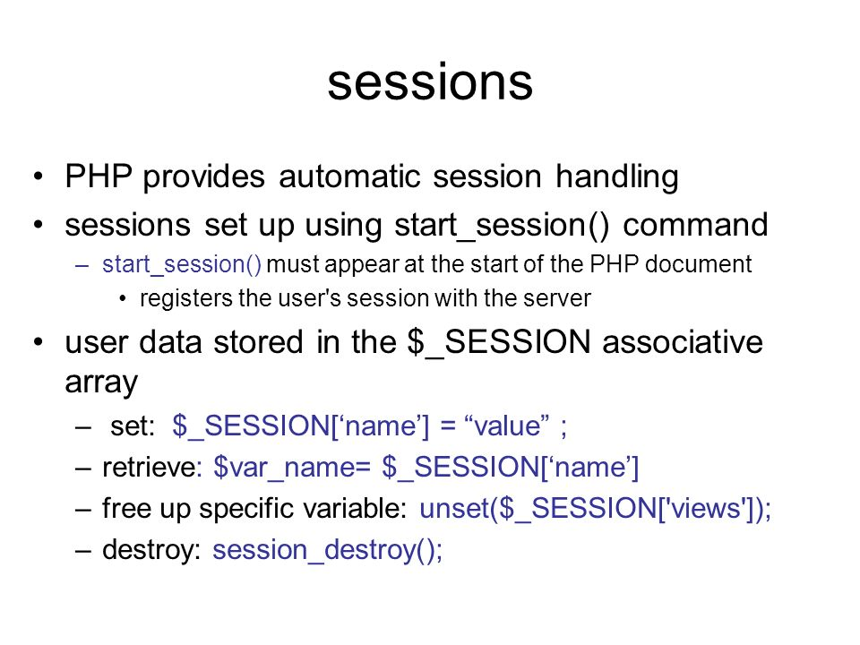 sessions PHP provides automatic session handling sessions set up using start_session() command –start_session() must appear at the start of the PHP do