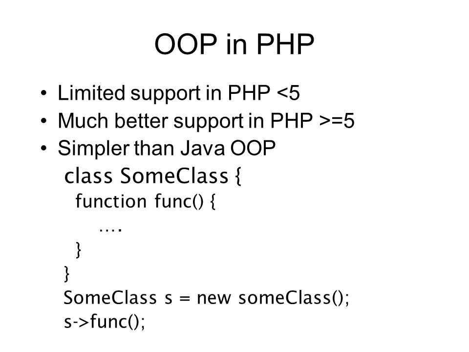 OOP in PHP Limited support in PHP <5 Much better support in PHP >=5 Simpler than Java OOP class SomeClass { function func() { …. } SomeClass s = new s