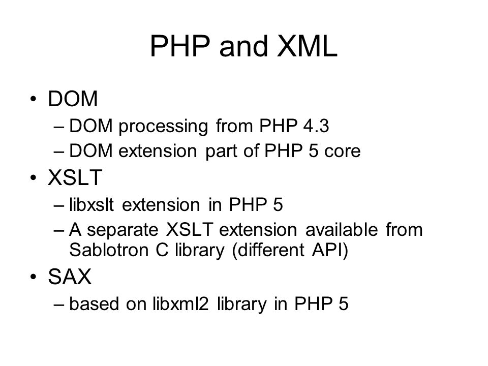 PHP and XML DOM –DOM processing from PHP 4.3 –DOM extension part of PHP 5 core XSLT –libxslt extension in PHP 5 –A separate XSLT extension available from Sablotron C library (different API) SAX –based on libxml2 library in PHP 5