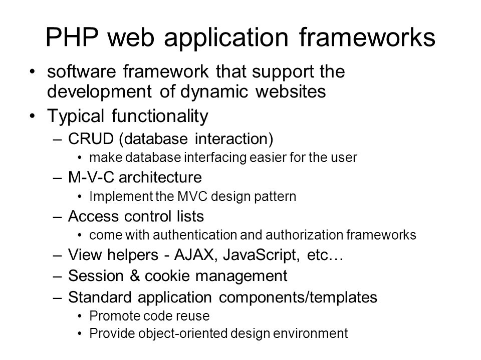 PHP web application frameworks software framework that support the development of dynamic websites Typical functionality –CRUD (database interaction) make database interfacing easier for the user –M-V-C architecture Implement the MVC design pattern –Access control lists come with authentication and authorization frameworks –View helpers - AJAX, JavaScript, etc… –Session & cookie management –Standard application components/templates Promote code reuse Provide object-oriented design environment
