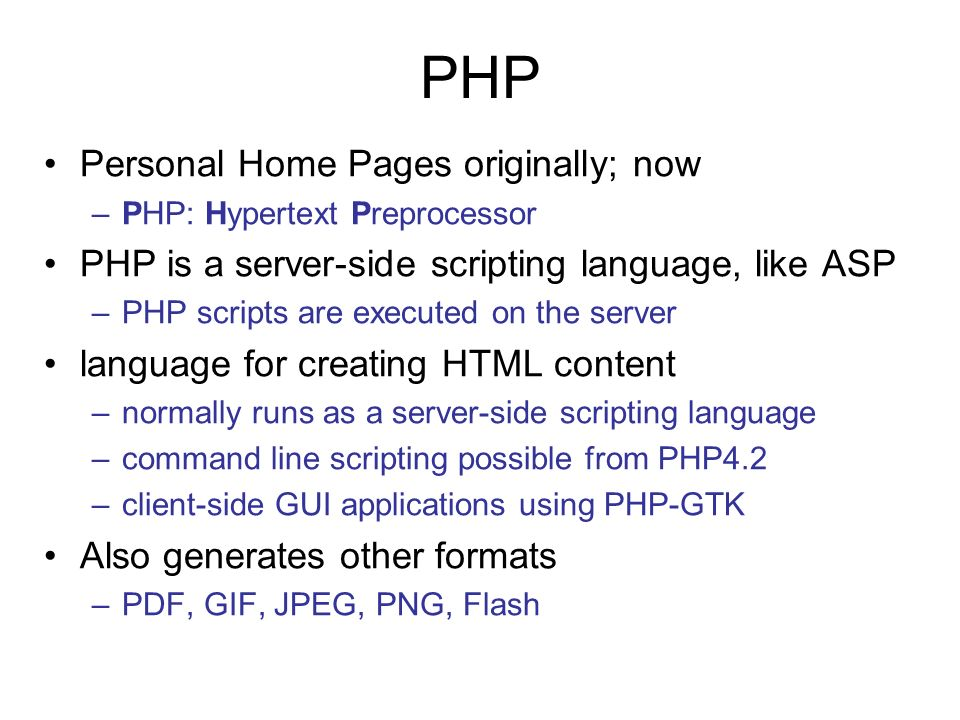 Personal Home Pages originally; now –PHP: Hypertext Preprocessor PHP is a server-side scripting language, like ASP –PHP scripts are executed on the server language for creating HTML content –normally runs as a server-side scripting language –command line scripting possible from PHP4.2 –client-side GUI applications using PHP-GTK Also generates other formats –PDF, GIF, JPEG, PNG, Flash