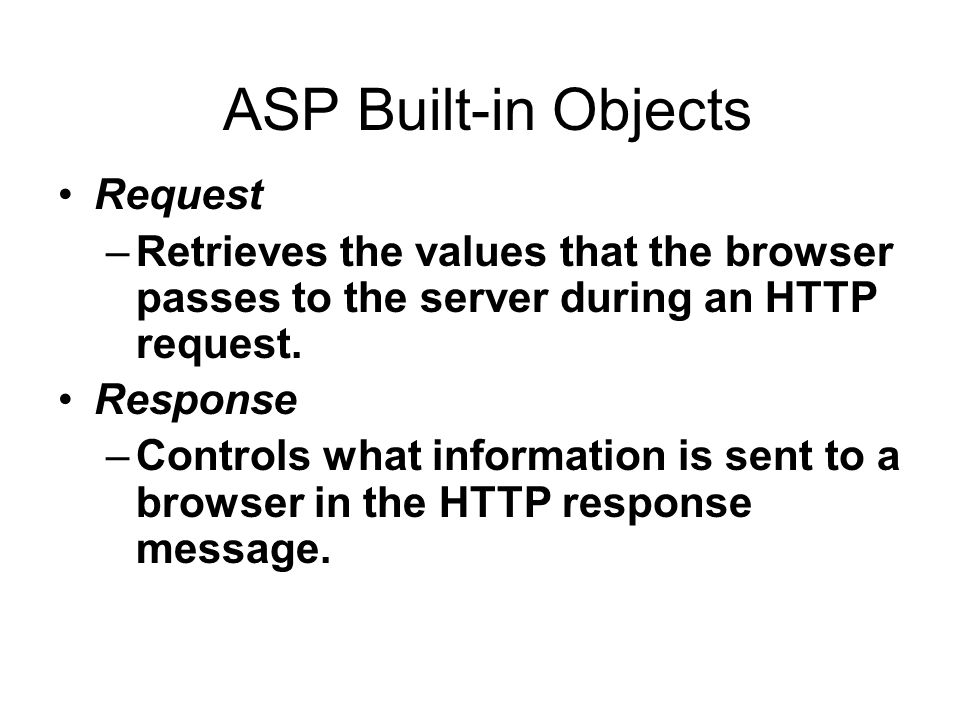 ASP Built-in Objects Request –Retrieves the values that the browser passes to the server during an HTTP request.
